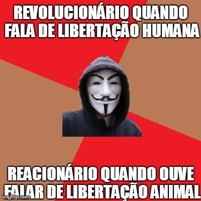 Revolucionário quando fala de libertação humana. Reacionário quando ouve falar de libertação animal.