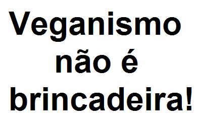 Veganismo não é brincadeira!