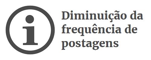 Aviso: diminuição da frequência de postagens